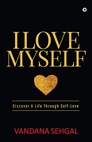 I Love Myself Discover A Life Through Self Love Kindle Edition By Vandana Sehgal Self Help Kindle Ebooks Amazon Com
