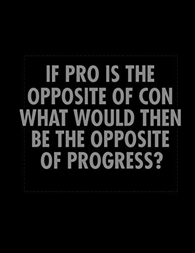 If Pro Is The Opposite Of Con What Would Then Be The Opposite Of Progress?: Journal & Doodle Notebook Diary: 120 Pages of Lined 8.5x11 Pages for Writing and Drawing