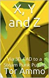 X, Y and Z: Via 3D CAD to a Steam Punk Puzzle (English Edition)