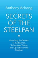 Secrets of the Steelpan: Unlocking the Secrets of the Science, Technology, Tuning of the Steelpan
