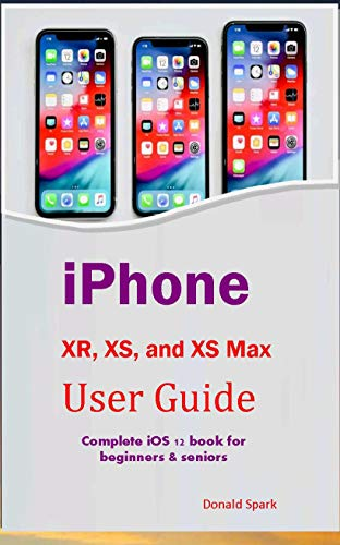 iPhone XR, XS, and XS Max User Guide: Complete iOS 12 book for beginners & seniors (English Edition) eBook: Spark, Donald: Amazon.es: Tienda Kindle