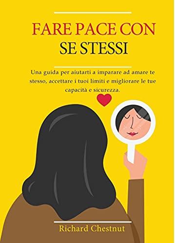 Fare pace con se stessi: Una guida per aiutarti a imparare ad amare te stesso, accettare i tuoi limiti e migliorare le tue capacità e sicurezza (Italian Edition)