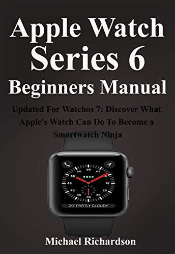 Apple Watch Series 6 Beginners Manual: Updated For Watchos 7: Discover What Apple's Watch Can Do To Become a Smartwatch Ninja (English Edition)
