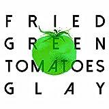 FRIED GREEN TOMATOES / GLAY