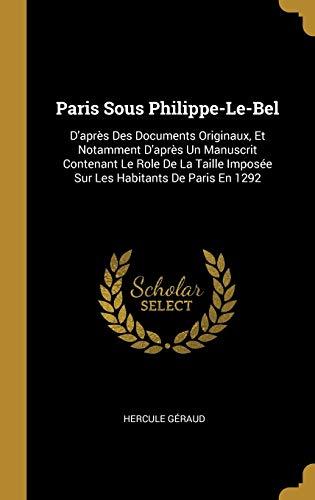 Paris Sous Philippe-Le-Bel: D'après Des Documents Originaux, Et Notamment D'après Un Manuscrit Contenant Le Role De La Taille Imposée Sur Les Habitants De Paris En 1292