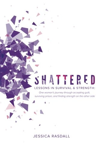 Shattered: Lessons in Survival & Strength: One Woman's Journey Through Accepting Guilt, Surviving Prison, and Finding Strength on the Other Side