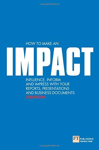 How to make an IMPACT: Influence, Inform and Impress with your Reports, Presentations and Business Documents