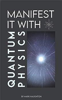 Manifest it with Quantum Physics by [Mark Haughton, Pauline Lejust]