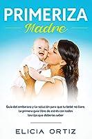 Primeriza Madre: Guía Del Embarazo Y La Solución Para Que Tu Bebé No Llore. La Primera Guía Libre De Estrés Con Todos Los Tips Que Deberías Saber
