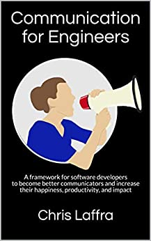 Communication for Engineers: A framework for software developers to become better communicators and increase their happiness, productivity, and impact by [Chris Laffra]