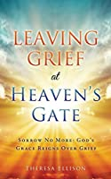 Leaving Grief at Heaven's Gate: Sorrow No More: God's Grace Reigns Over Grief