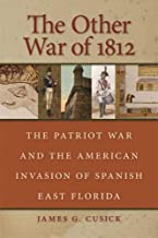 The Other War of 1812: The Patriot War and the American Invasion of Spanish East Florida