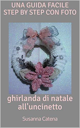 Ghirlanda Di Natale All'Uncinetto: Una Guida Facile Step By Step Con Foto (Speciale Natale Vol. 3)