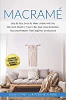 Macramé: Step By Step Guide to Make Unique and Easy Macramé, Modern Projects for Your Home and Garden. Illustrated Patterns From Beginner to Advanced