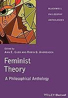 Feminist Theory: A Philosophical Anthology (Blackwell Philosophy Anthologies)