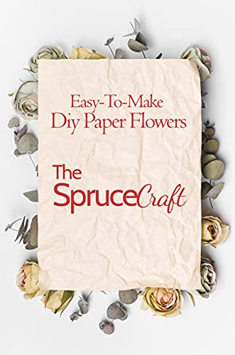 Easy-To-Make Diy Paper Flowers: The Spruce Crafts: Paper Craft Flowers For Decoration (English Edition)
