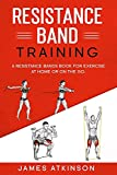 Resistance band Training: A Resistance Bands Book For Exercise At Home Or On The Go.: 4 (Home Workout & Weight Loss Success)