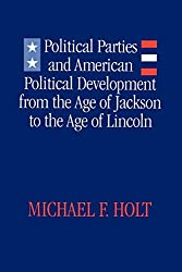 Political Parties and American Political Development: From the Age of Jackson to the Age of Lincoln: Michael F. Holt