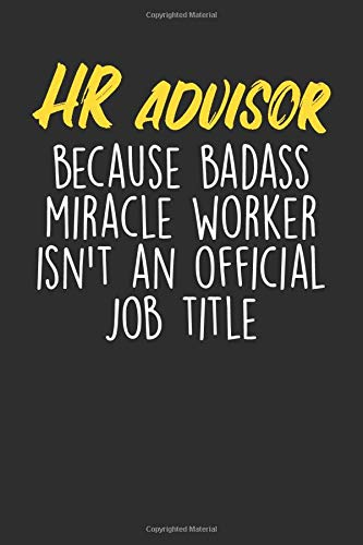 HR Advisor Because Badass Miracle Worker Isn't An Official Job Title: Blank Lined Journal - Notebook For HR Advisors And Human Resources Coworker Appreciation