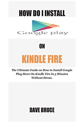 How Do I Install Google Play On Kindle Fire: The Ultimate Guide on How to Install Google Play Store On Kindle Fire In 5 Minutes without Stress.