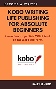 Kobo Writing Life Publishing for Absolute Beginners: Learn how to to publish YOUR book on the Kobo platform. by [Sally Jenkins]