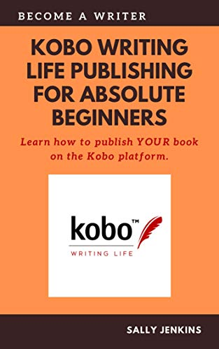 Kobo Writing Life Publishing for Absolute Beginners: Learn how to to publish YOUR book on the Kobo platform. (English Edition)