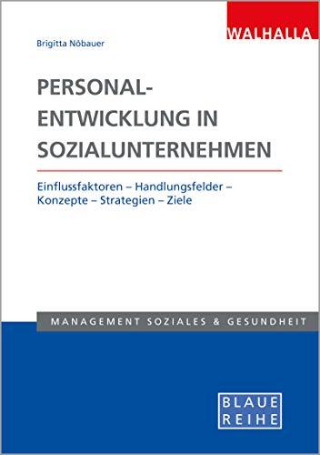Personalentwicklung in Sozialunternehmen: Einflussfaktoren - Handlungsfelder - Konzepte - Strategien - Ziele