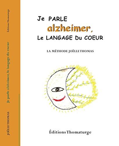 Je parle alzheimer, le langage du coeur: La méthode Joëlle Thomas
