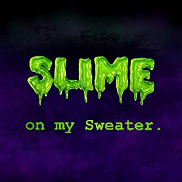 Slime on my Sweater