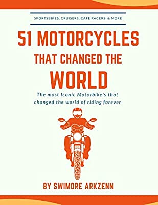 51 MOTORCYCLES THAT CHANGED THE WORLD: Iconic motorbikes that revolutionized the way we ride, Sportsbike's, Cruisers, Adventure motorcycles and their facts, stats and stories