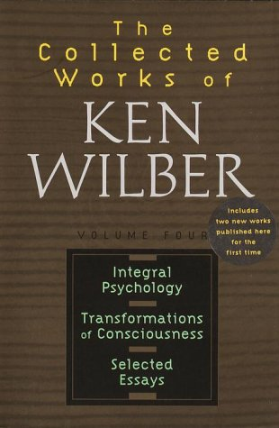 Collected Works of Ken Wilber, Vol. 4 : Integral Psychology, Transformations of Consciousness, Selec