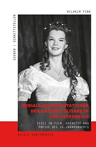 Mediale Repräsentationen der Kaiserin Elisabeth von Österreich: Sissi in Film, Operette und Presse des 20. Jahrhunderts (Szenen/Schnittstellen)