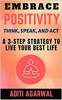 Embrace Positivity: Think, Speak, And Act - A 3-Step Strategy to Live Your Best Life (The Inner Journey) by [Aditi Agarwal]