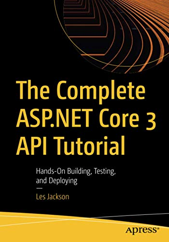 The Complete ASP.NET Core 3 API Tutorial: Hands-On Building, Testing, and Deploying