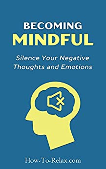 Becoming Mindful: Silence Your Negative Thoughts and Emotions To Regain Control of Your Life (How To Relax Guide) (English Edition) por [HowToRelax Blog Team]