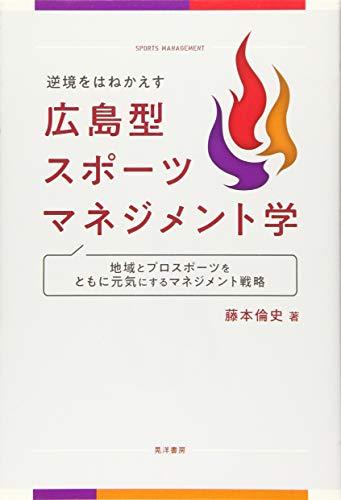 逆境をはねかえす 広島型スポーツマネジメント学—地域とプロスポーツをともに元気にするマネジメント戦略 - 藤本 倫史