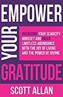 Empower Your Gratitude: Overcome Your Scarcity Mindset and Build Limitless Abundance with the Joy of Living and the Power of Giving (Empower Your Success Series)