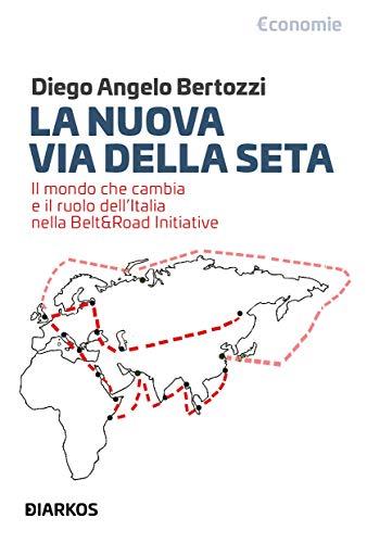 La nuova Via della seta. Il mondo che cambia e il ruolo dell'Italia nella Belt and Road Initiative