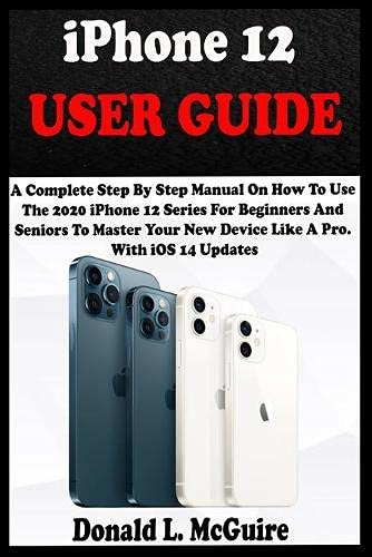 iPhone 12 USER GUIDE: A Complete Step By Step Manual On How To Use The 2020 iPhone 12 Series For Beginners And Seniors To Master Your New Device Like A Pro. With iOS 14 Updates.