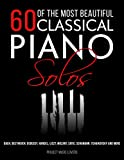 60 Of The Most Beautiful Classical Piano Solos: Bach, Beethoven, Debussy, Handel, Liszt, Mozart, Satie, Schumann, Tchaikovsky and more (Music Masterpieces)
