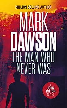 The Man Who Never Was (John Milton Book 16) by [Mark Dawson]