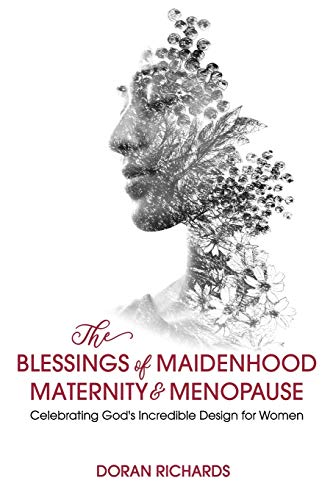 The Blessings of Maidenhood, Maternity & Menopause: Celebrating God's Incredible Design for Women