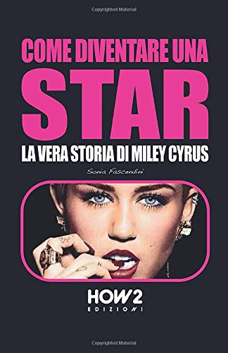 COME DIVENTARE UNA STAR: LA VERA STORIA DI MILEY CYRUS