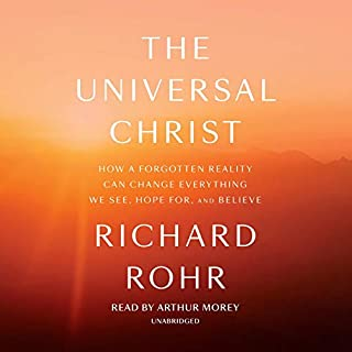 The Universal Christ     How a Forgotten Reality Can Change Everything We See, Hope for, and Believe              By:                                                                                                                                 Richard Rohr                               Narrated by:                                                                                                                                 Arthur Morey                      Length: 8 hrs and 45 mins     123 ratings     Overall 4.8