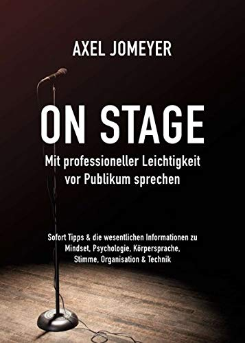 On Stage Mit professioneller Leichtigkeit vor Publikum sprechen: Sofort-Tipps & die wesentlichen Informationen zu Mindset, Psychologie, Körpersprache, Stimme, Organisation und Technik