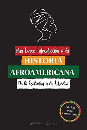 Una breve Introducción a la Historia Afroamericana - De la Esclavitud a la Libertad: (La Historia no Contada del Colonialismo, los Derechos Humanos, ... Y Biografías Para Jóvenes Lectores)