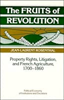 The Fruits of Revolution: Property Rights, Litigation and French Agriculture, 1700–1860 (Political Economy of Institutions and Decisions)