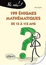 199 Énigmes Mathématiques de 13 à 113 Ans de Marie Agrell