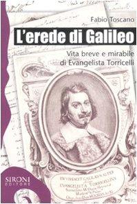 L'erede di Galileo. Vita breve e mirabile di Evangelista Torricelli