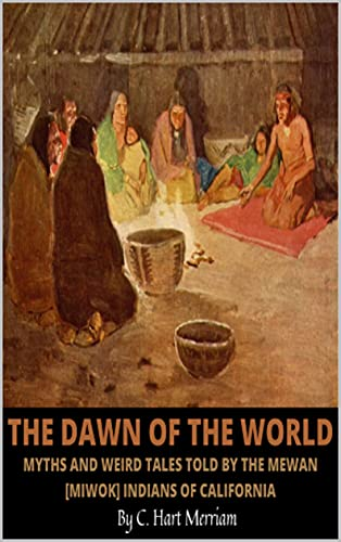 The Dawn of the World: Myths and Weird Tales Told by the Mewan [Miwok] Indians of California